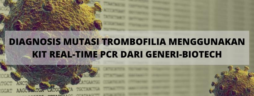 DIAGNOSIS MUTASI TROMBOFILIA MENGGUNAKAN KIT REAL-TIME PCR DARI GENERI-BIOTECH